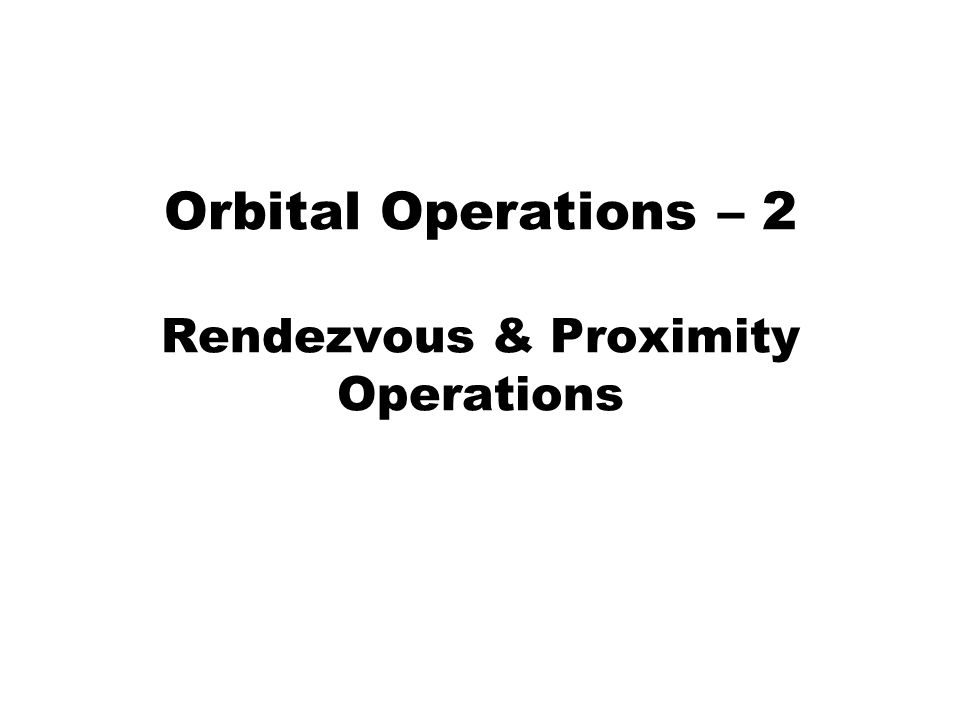 Orbital Operations – 2 Rendezvous & Proximity Operations