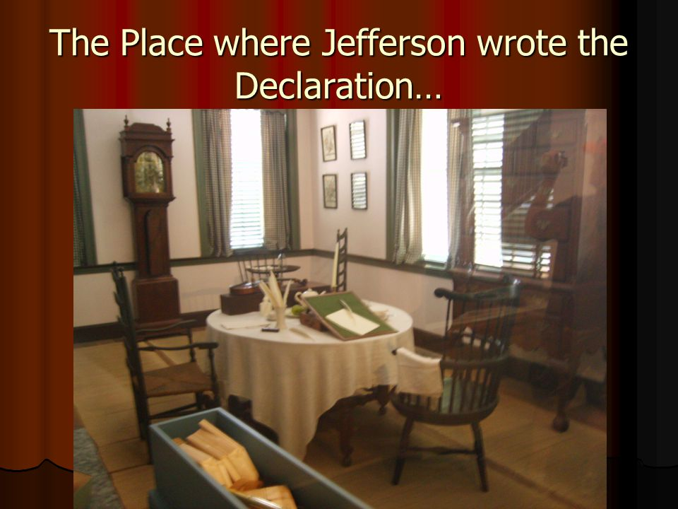 The Place where Jefferson wrote the Declaration…