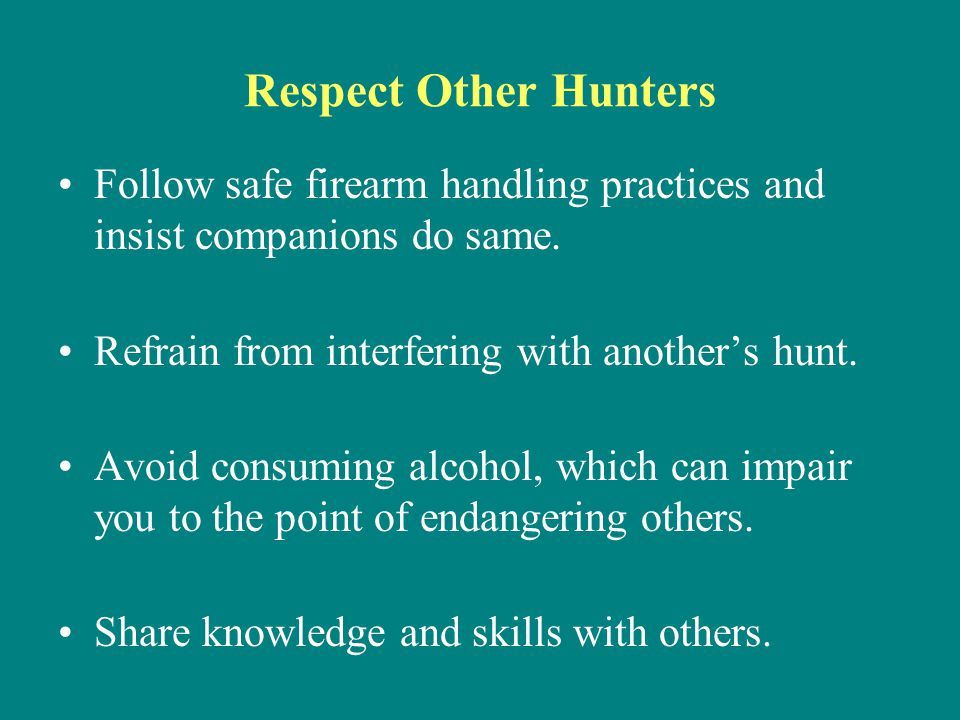 Respect Other Hunters Follow safe firearm handling practices and insist companions do same. Refrain from interfering with another's hunt.