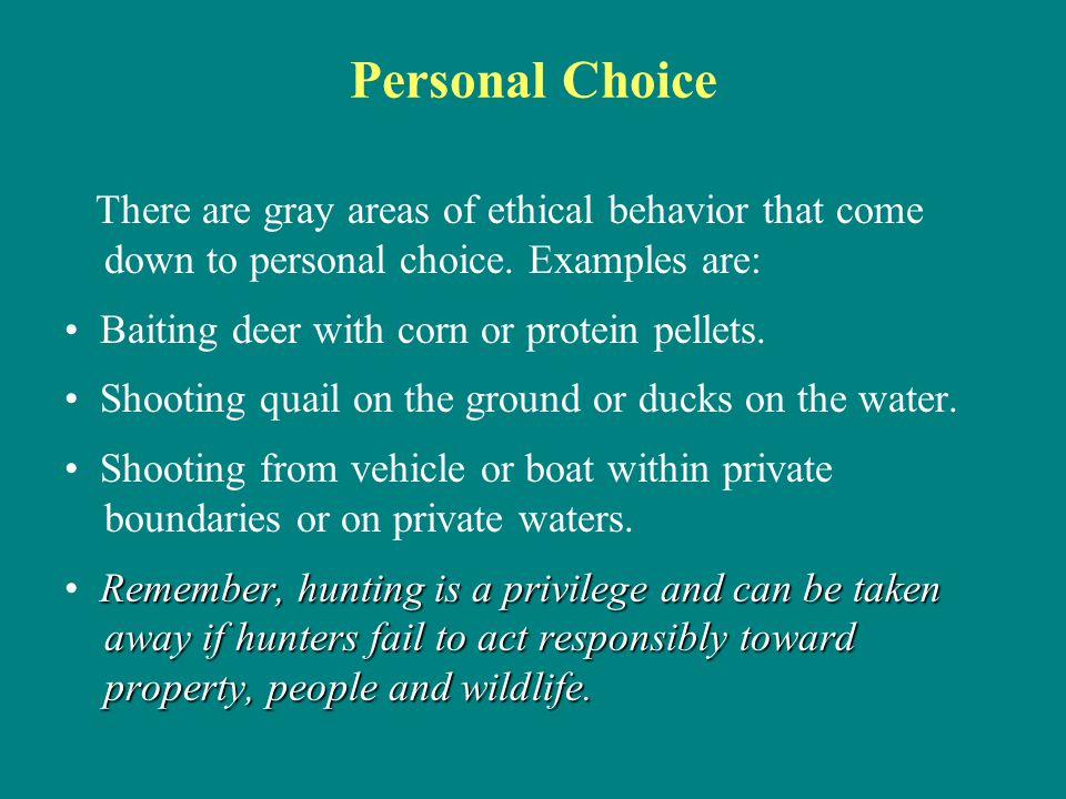 Personal Choice There are gray areas of ethical behavior that come down to personal choice. Examples are:
