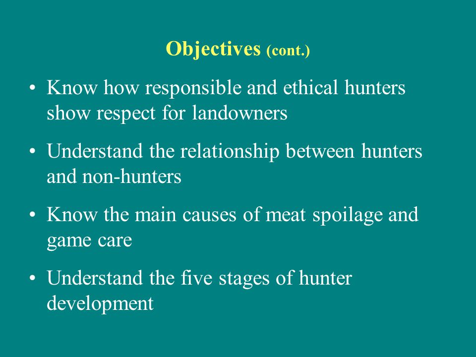 Objectives (cont.) Know how responsible and ethical hunters show respect for landowners. Understand the relationship between hunters and non-hunters.