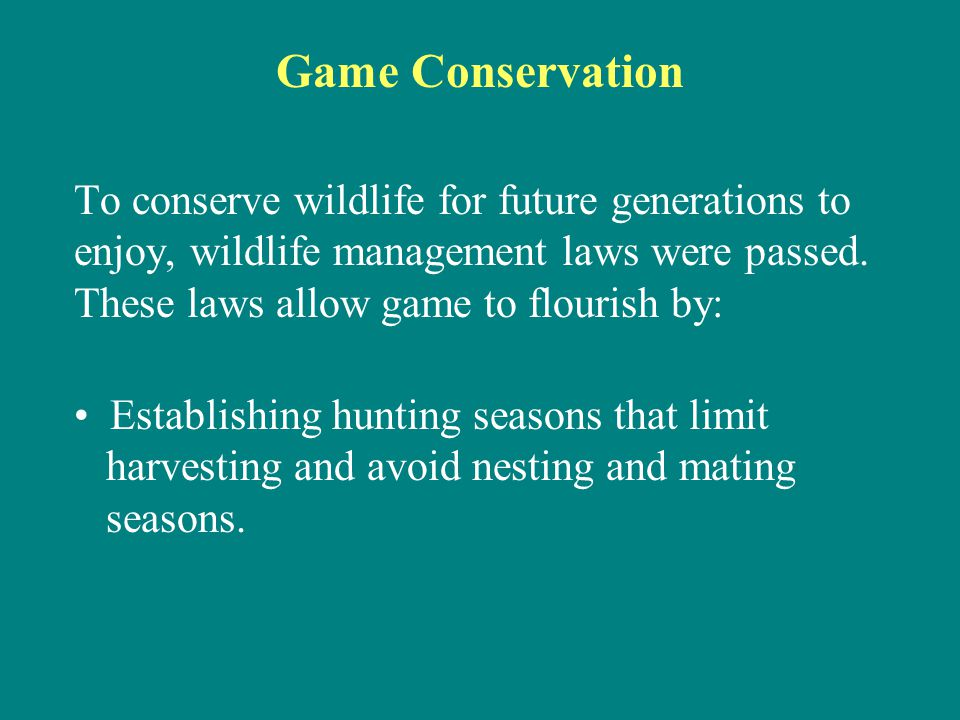 Game Conservation To conserve wildlife for future generations to enjoy, wildlife management laws were passed. These laws allow game to flourish by: