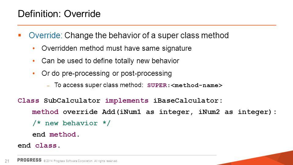 Definition: Override Override: Change the behavior of a super class method. Overridden method must have same signature.