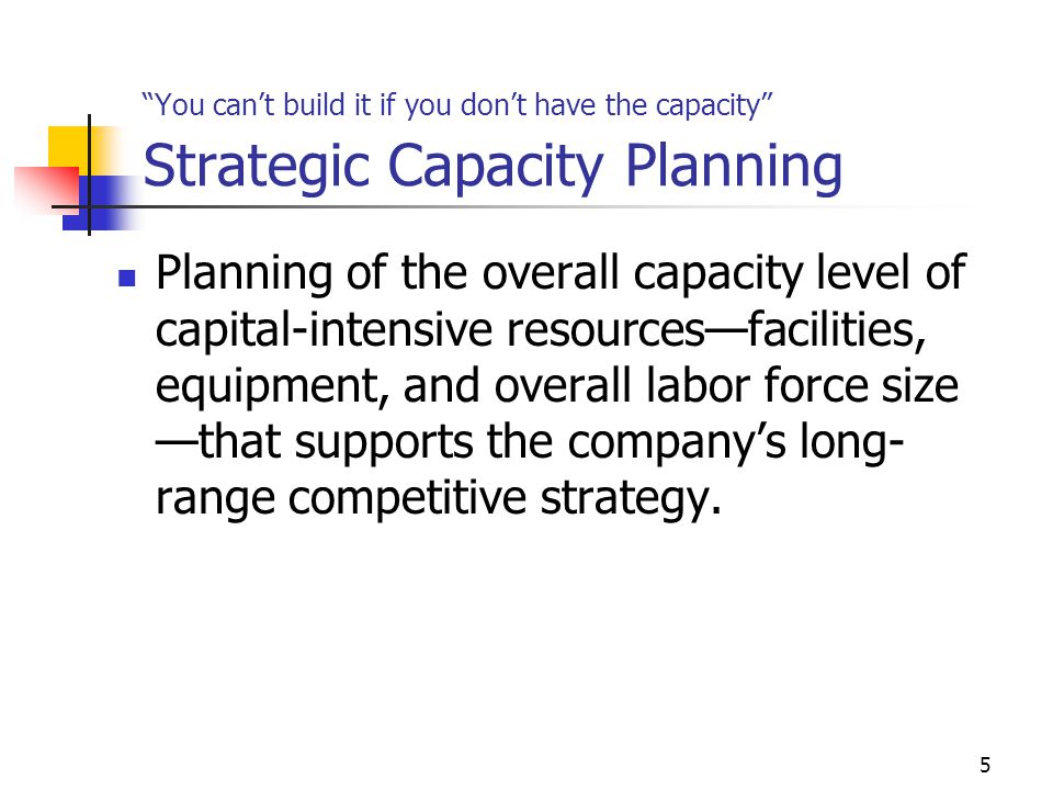 You can't build it if you don't have the capacity Strategic Capacity Planning