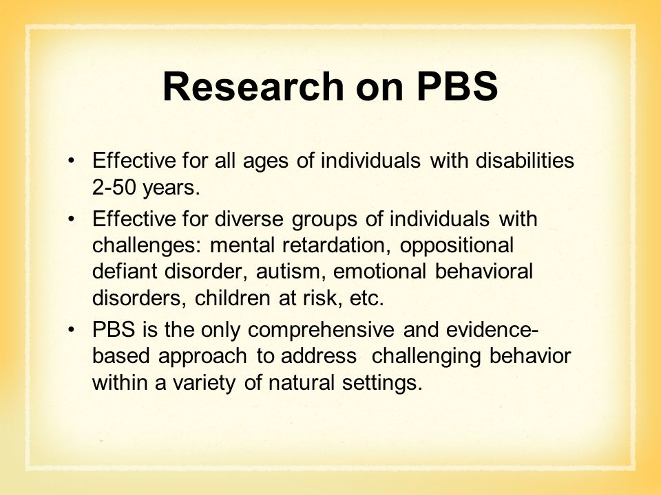 Research on PBS Effective for all ages of individuals with disabilities 2-50 years.