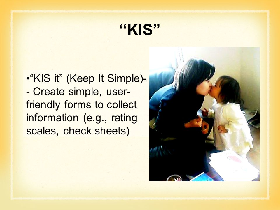 KIS KIS it (Keep It Simple)-- Create simple, user-friendly forms to collect information (e.g., rating scales, check sheets)