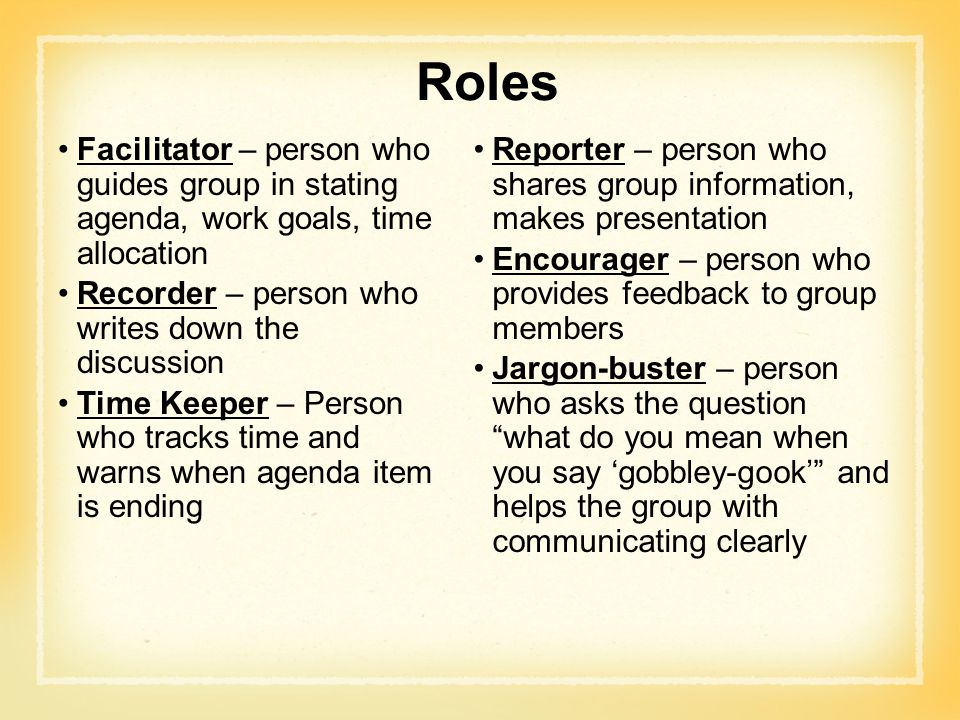 Roles Facilitator – person who guides group in stating agenda, work goals, time allocation. Recorder – person who writes down the discussion.