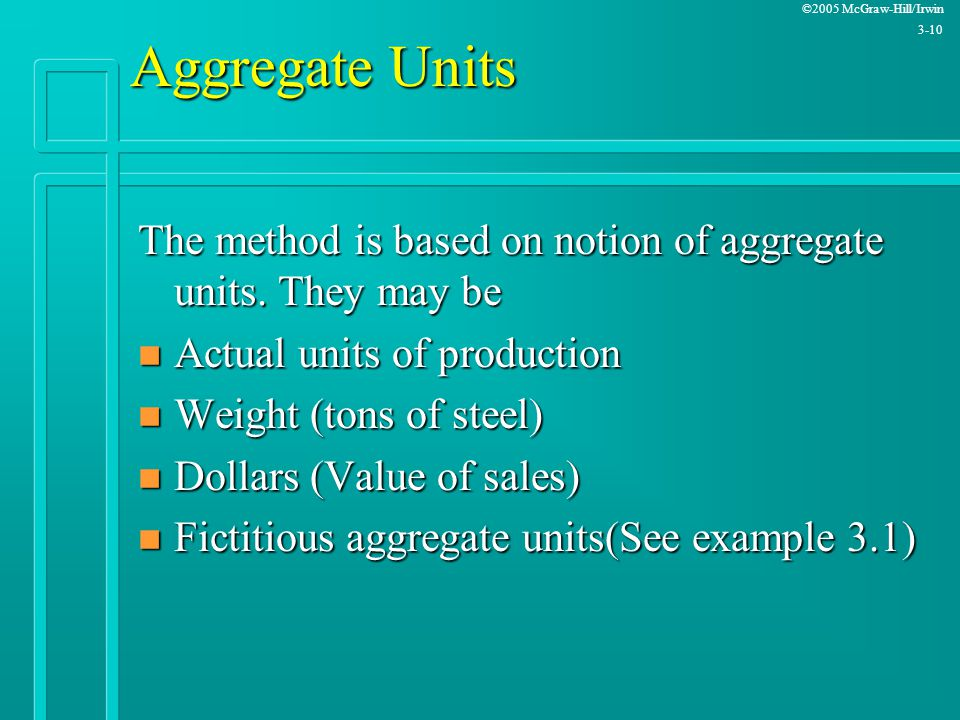 Aggregate Units The method is based on notion of aggregate units. They may be. Actual units of production.