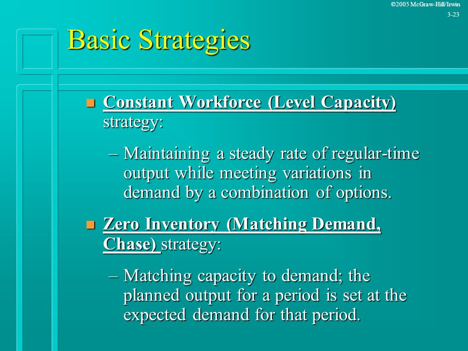 Basic Strategies Constant Workforce (Level Capacity) strategy: