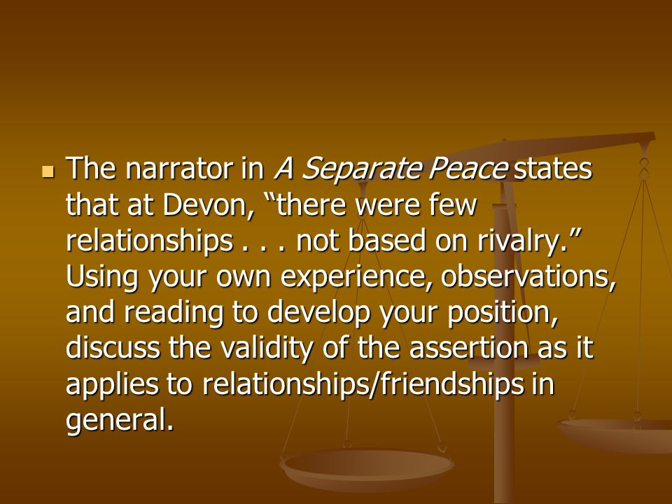 The narrator in A Separate Peace states that at Devon, there were few relationships .
