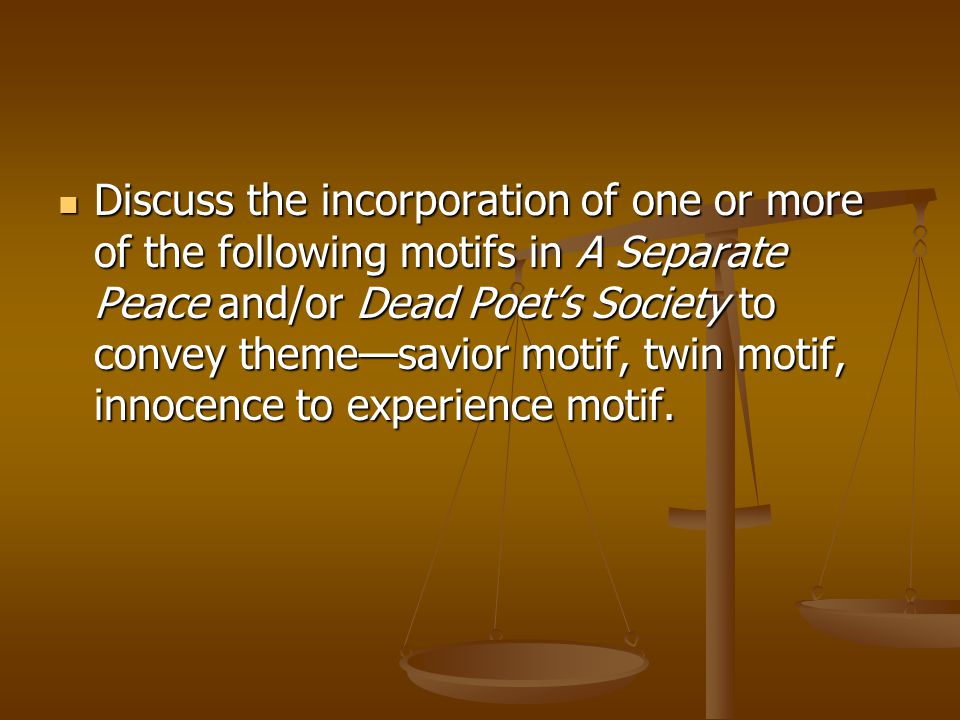 Discuss the incorporation of one or more of the following motifs in A Separate Peace and/or Dead Poet's Society to convey theme—savior motif, twin motif, innocence to experience motif.