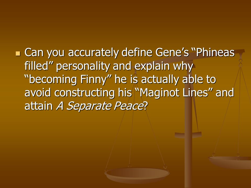 Can you accurately define Gene's Phineas filled personality and explain why becoming Finny he is actually able to avoid constructing his Maginot Lines and attain A Separate Peace