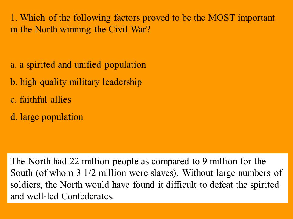 1. Which of the following factors proved to be the MOST important in the North winning the Civil War