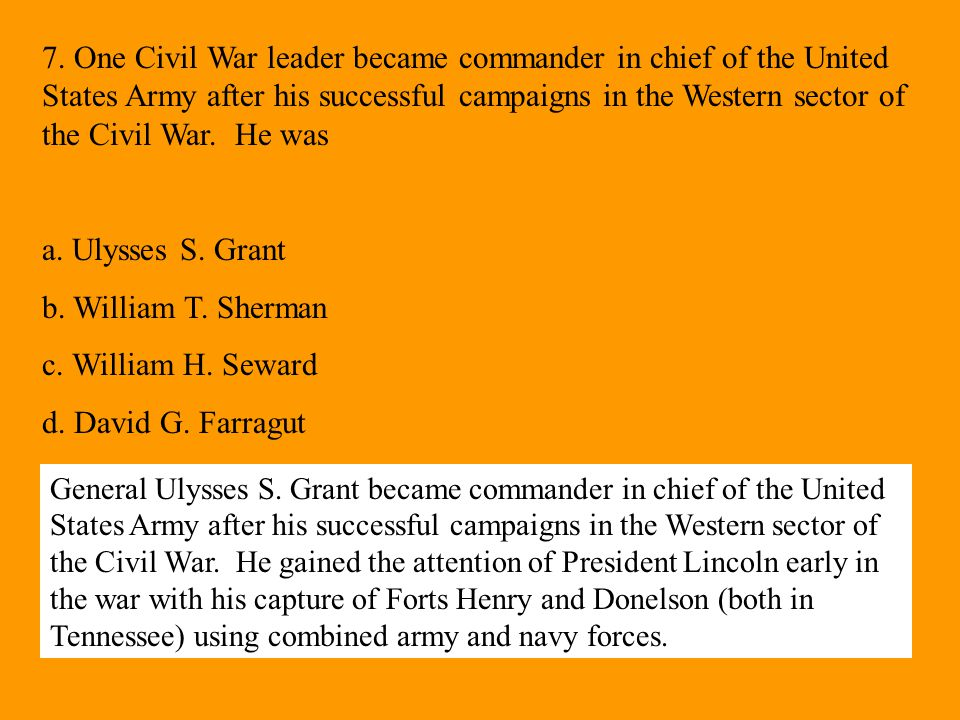 7. One Civil War leader became commander in chief of the United States Army after his successful campaigns in the Western sector of the Civil War. He was