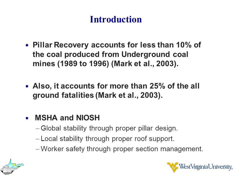 Introduction Pillar Recovery accounts for less than 10% of the coal produced from Underground coal mines (1989 to 1996) (Mark et al., 2003).