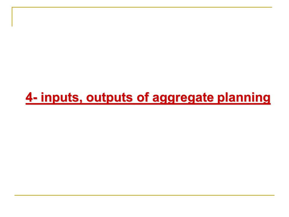 4- inputs, outputs of aggregate planning