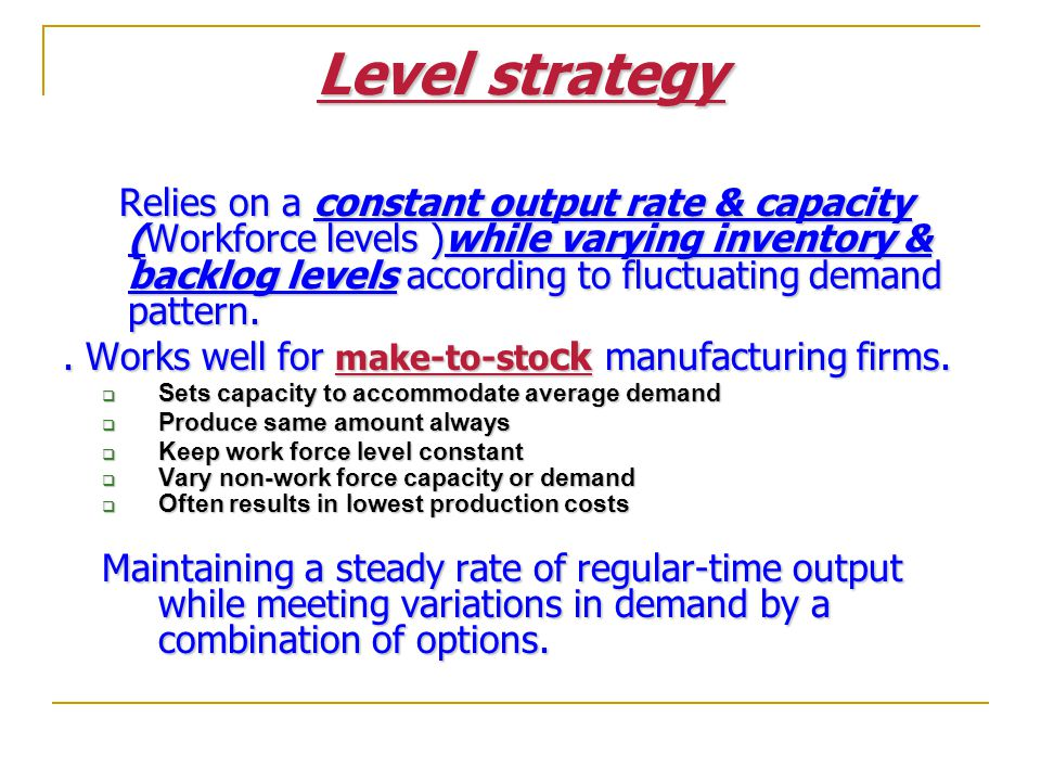 Level strategy . Works well for make-to-stock manufacturing firms.