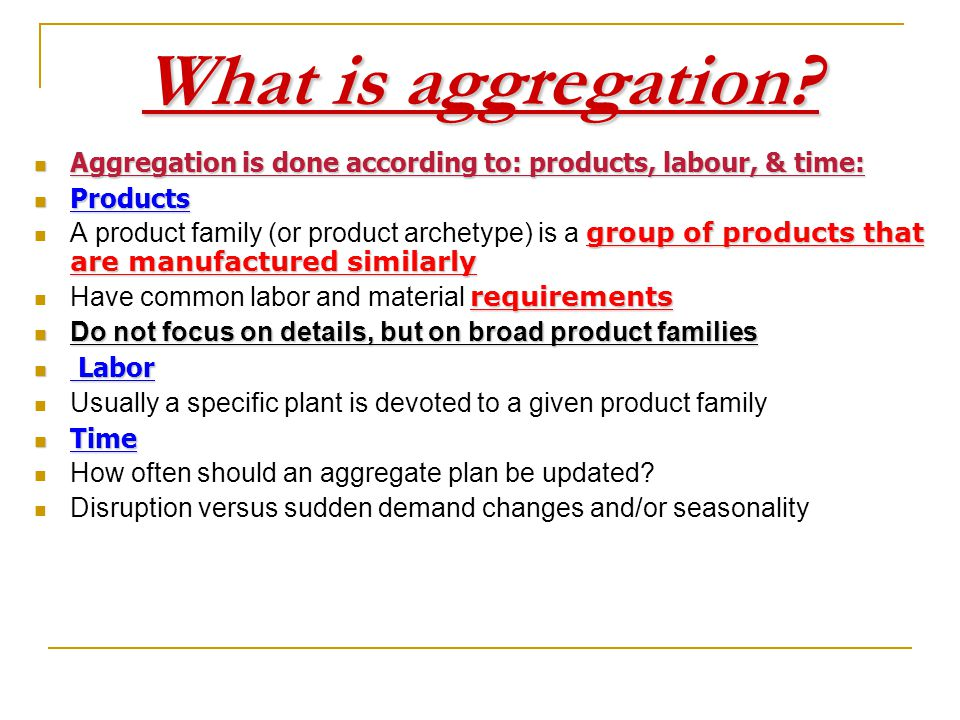 What is aggregation Aggregation is done according to: products, labour, & time: Products.