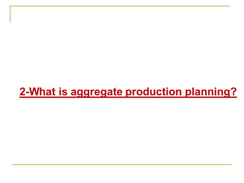 2-What is aggregate production planning