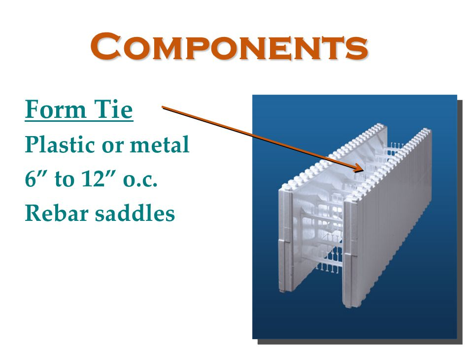Components Form Tie Plastic or metal 6 to 12 o.c. Rebar saddles