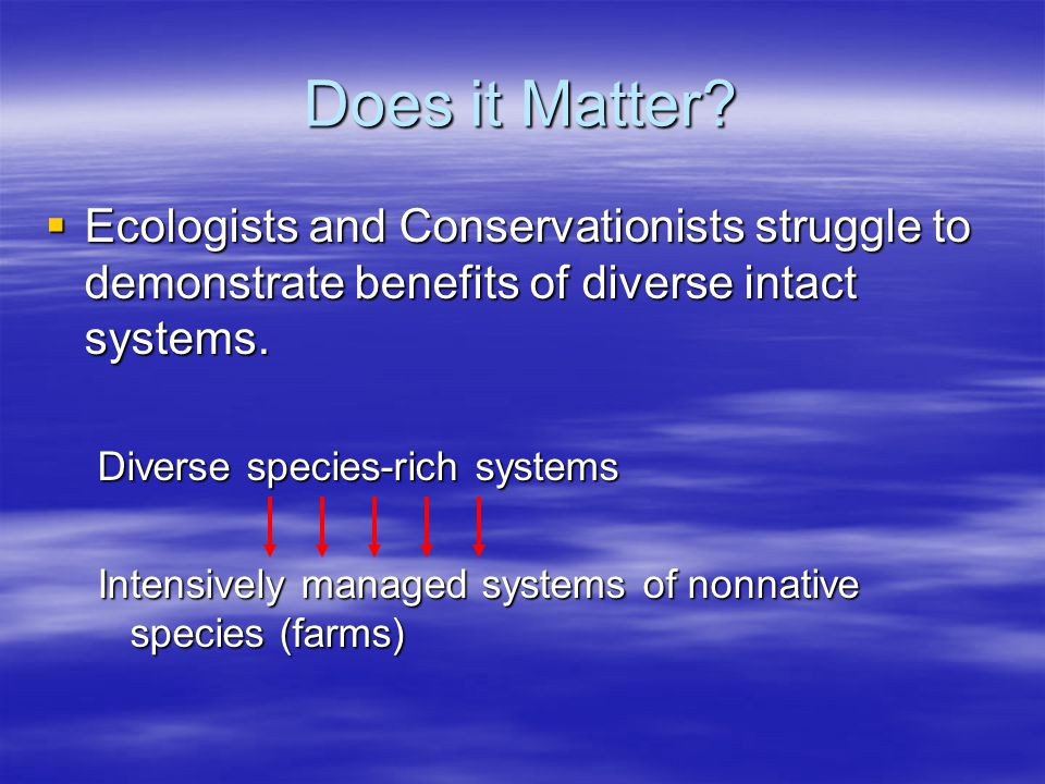 Does it Matter Ecologists and Conservationists struggle to demonstrate benefits of diverse intact systems.