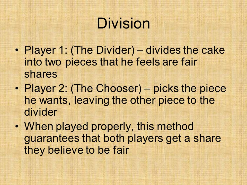 Division Player 1: (The Divider) – divides the cake into two pieces that he feels are fair shares.