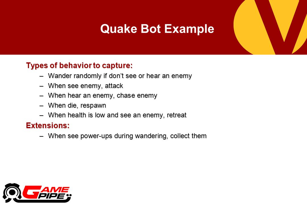 Quake Bot Example Types of behavior to capture: Extensions: