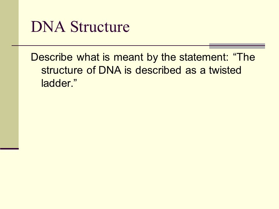 DNA Structure Describe what is meant by the statement: The structure of DNA is described as a twisted ladder.