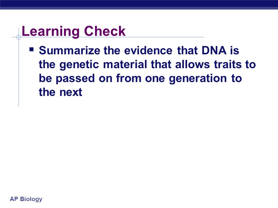 Learning Check Summarize the evidence that DNA is the genetic material that allows traits to be passed on from one generation to the next.