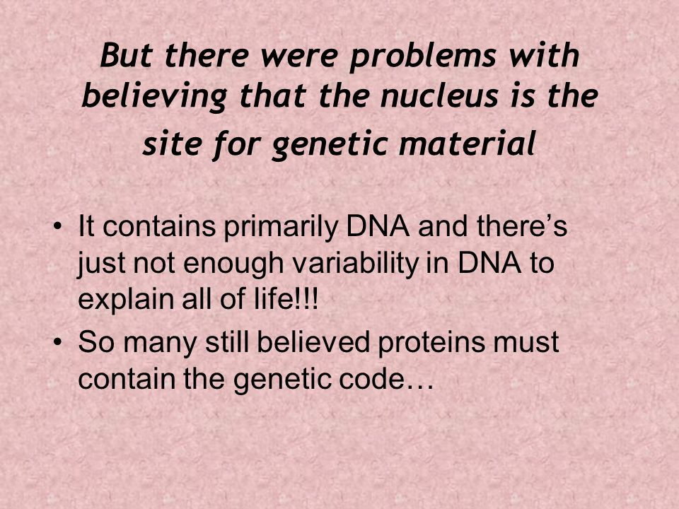 But there were problems with believing that the nucleus is the site for genetic material