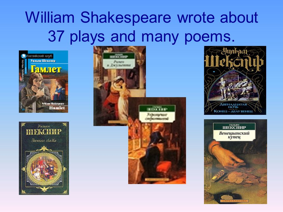 William Shakespeare wrote about 37 plays and many poems.