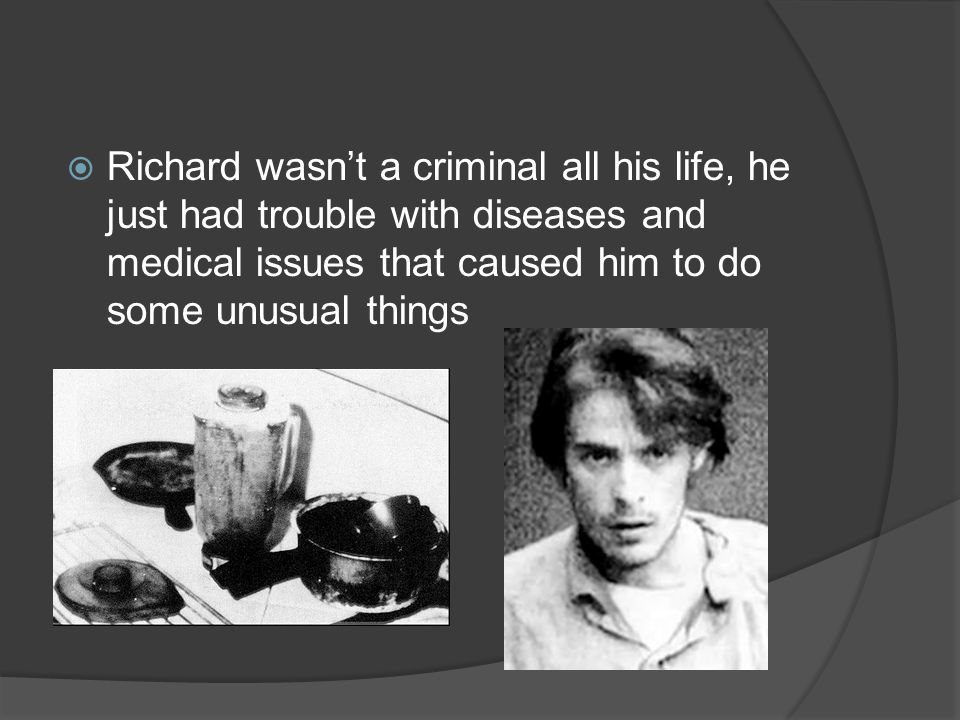 Richard wasn't a criminal all his life, he just had trouble with diseases and medical issues that caused him to do some unusual things