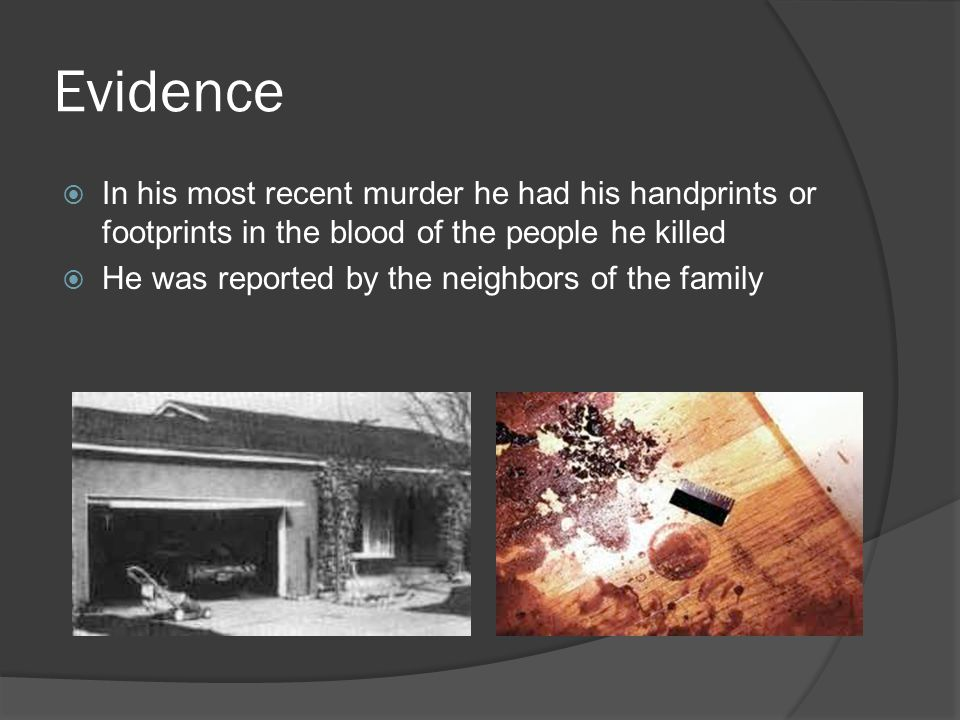 Evidence In his most recent murder he had his handprints or footprints in the blood of the people he killed.