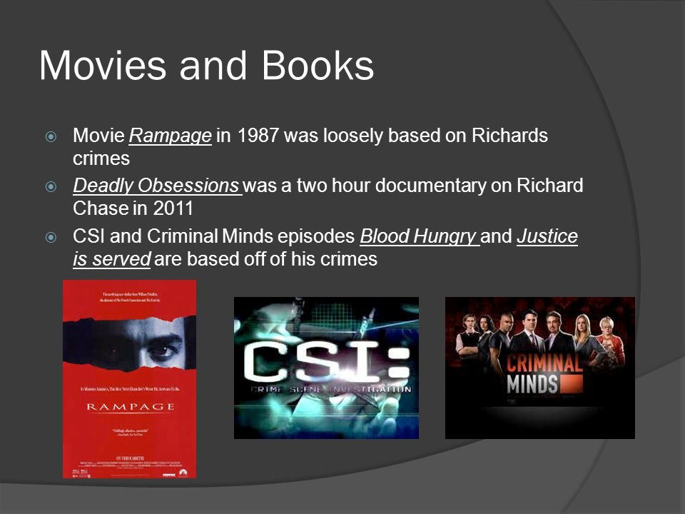 Movies and Books Movie Rampage in 1987 was loosely based on Richards crimes. Deadly Obsessions was a two hour documentary on Richard Chase in 2011.