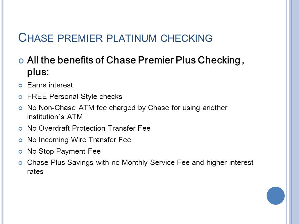 For people who want to earn interest on their money, there is the Chase Premier Plus checking account. This account has a higher service fee of $25 per month. The current interest rate paid on the balance of the account is % although that does change. The minimum amount required to open a Premier Plus checking account is $