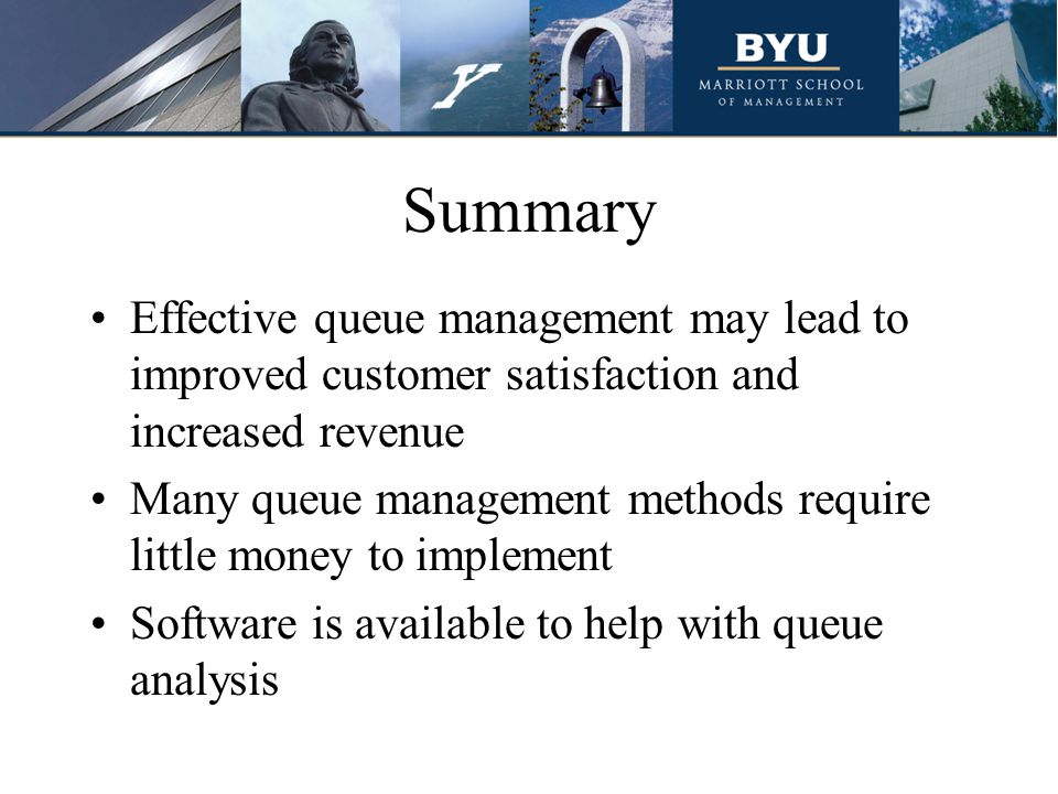 Summary Effective queue management may lead to improved customer satisfaction and increased revenue.