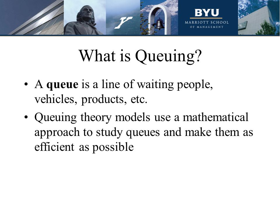 What is Queuing A queue is a line of waiting people, vehicles, products, etc.