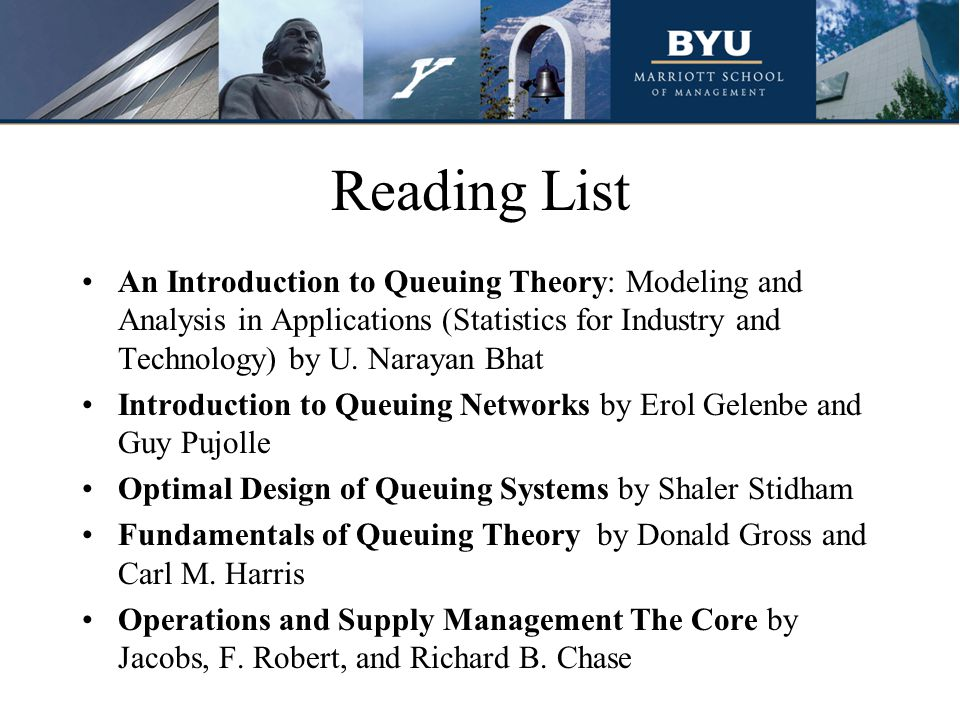 Reading List An Introduction to Queuing Theory: Modeling and Analysis in Applications (Statistics for Industry and Technology) by U. Narayan Bhat.