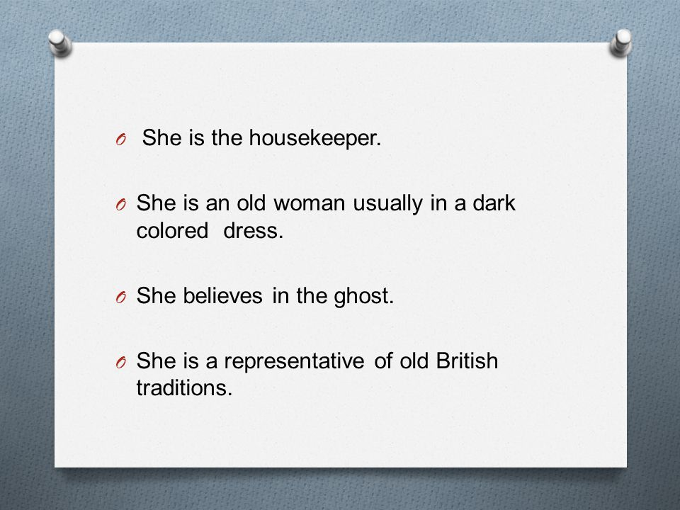 She is the housekeeper. She is an old woman usually in a dark colored dress. She believes in the ghost.
