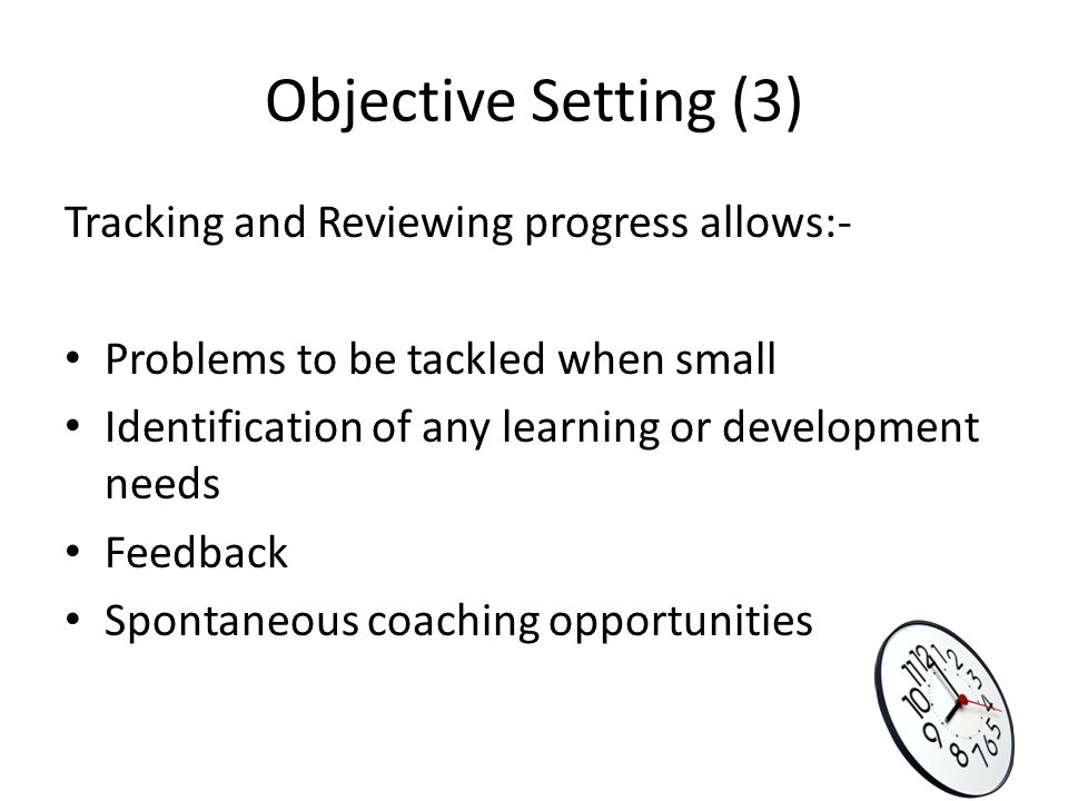 Objective Setting (3) Tracking and Reviewing progress allows:-