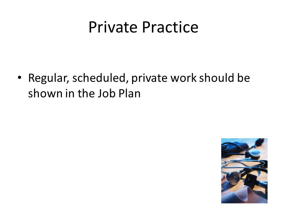 Private Practice Regular, scheduled, private work should be shown in the Job Plan