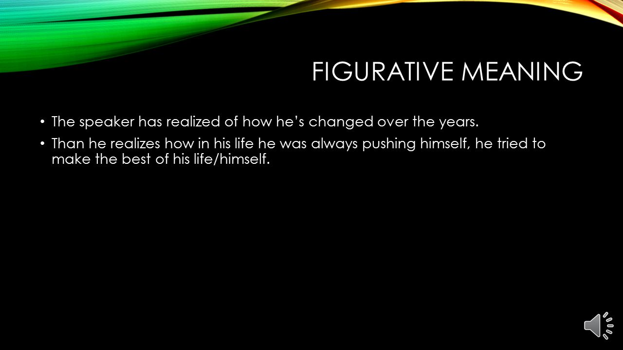 Figurative Meaning The speaker has realized of how he's changed over the years.