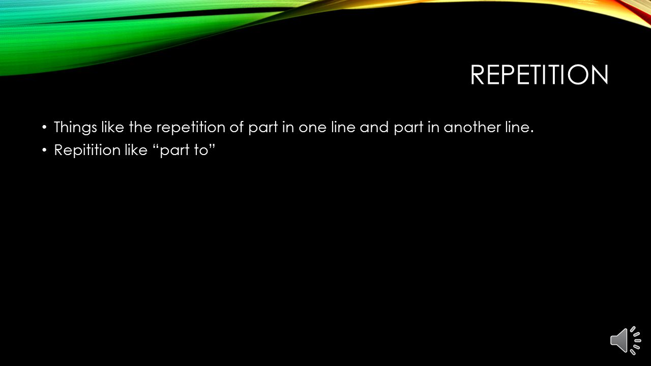 Repetition Things like the repetition of part in one line and part in another line.