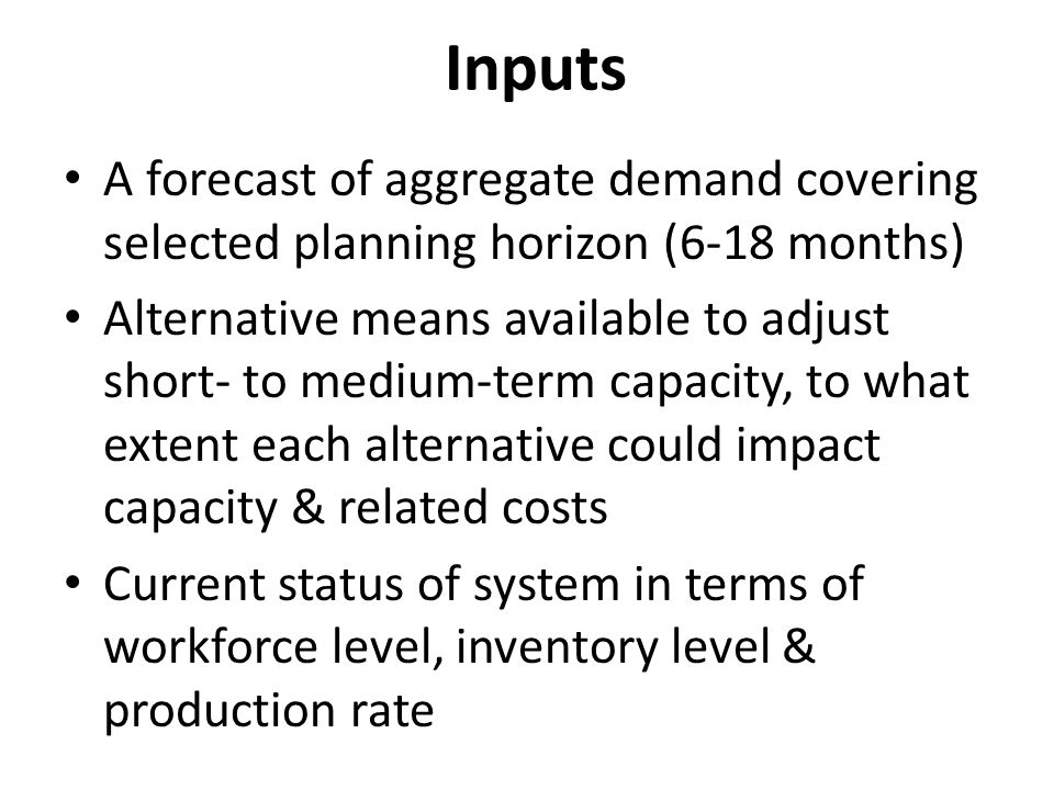 Inputs A forecast of aggregate demand covering selected planning horizon (6-18 months)