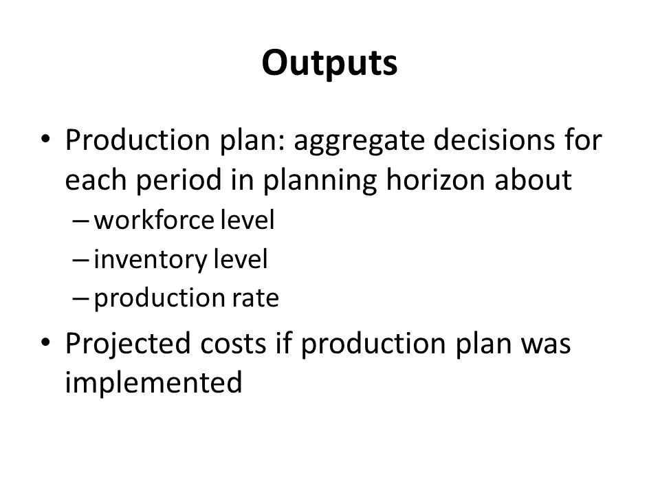 Outputs Production plan: aggregate decisions for each period in planning horizon about. workforce level.