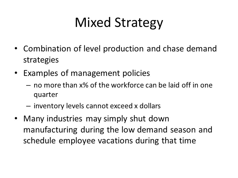 Mixed Strategy Combination of level production and chase demand strategies. Examples of management policies.