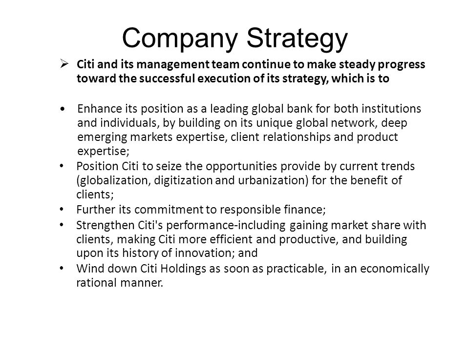 Company Strategy Citi and its management team continue to make steady progress toward the successful execution of its strategy, which is to.