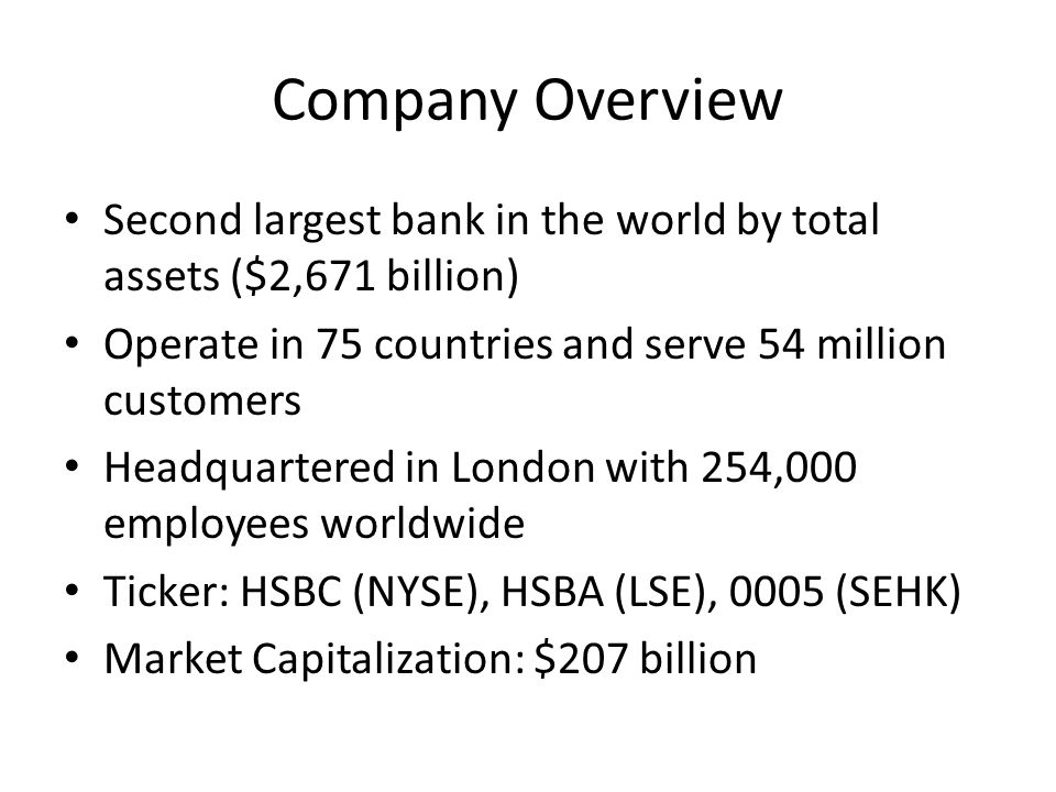 Company Overview Second largest bank in the world by total assets ($2,671 billion) Operate in 75 countries and serve 54 million customers.