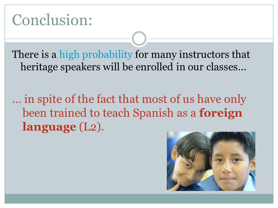 Conclusion: There is a high probability for many instructors that heritage speakers will be enrolled in our classes...