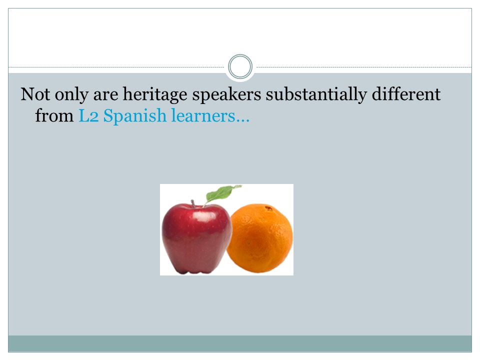 Not only are heritage speakers substantially different from L2 Spanish learners…